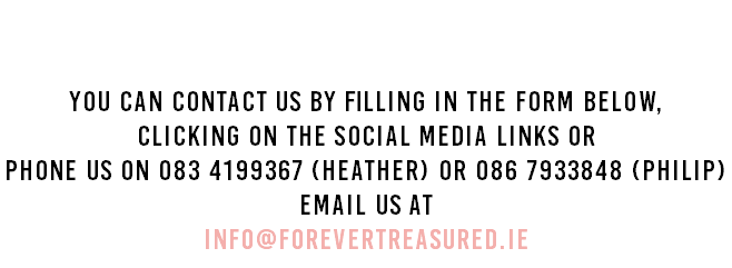 Contact Us You can contact us by filling in the form below, clicking on the social media links or Phone us on 083 4199367 (Heather) or 086 7933848 (Philip) Email us at info@forevertreasured.ie